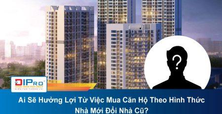 Ai-Se-Huong-Loi-Tu-Viec-Mua-Can-Ho-Theo-Hinh-Thuc-Nha-Moi-Doi-Nha-Cu